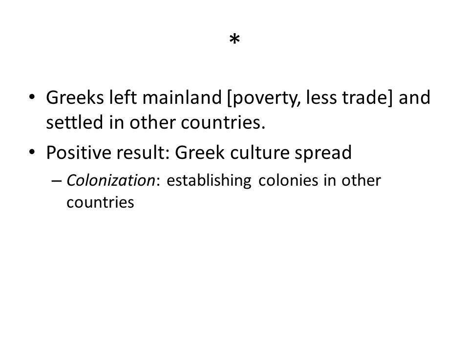 * Greeks left mainland [poverty, less trade] and settled in other countries. Positive result: Greek culture spread.